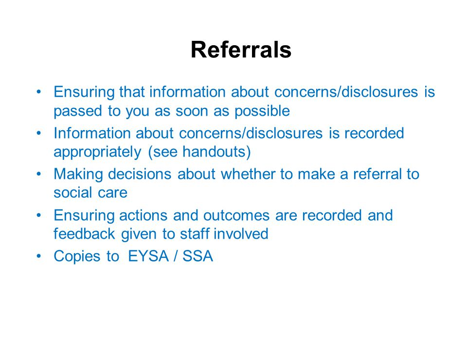 Referrals Ensuring that information about concerns/disclosures is passed to you as soon as possible Information about concerns/disclosures is recorded appropriately (see handouts) Making decisions about whether to make a referral to social care Ensuring actions and outcomes are recorded and feedback given to staff involved Copies to EYSA / SSA