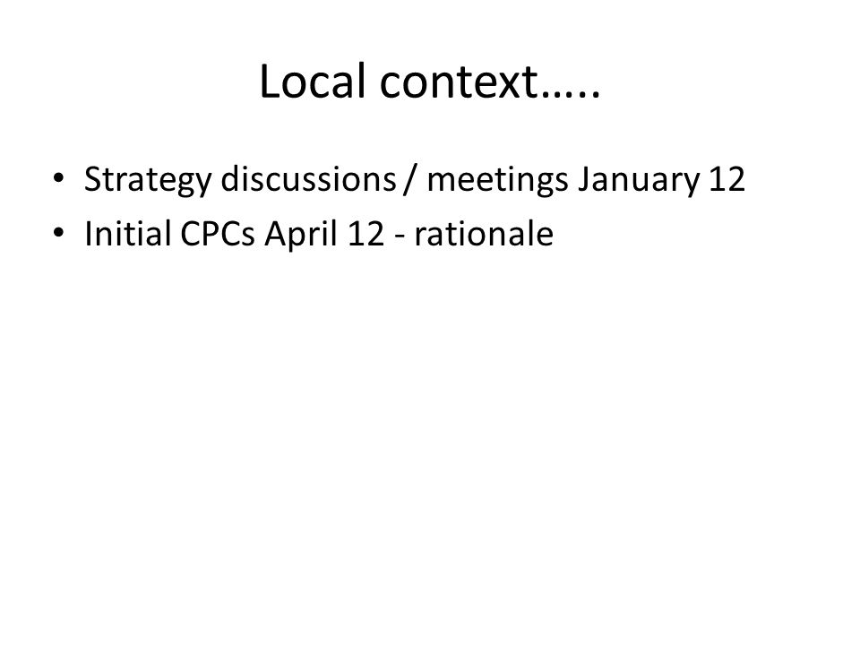 Local context….. Strategy discussions / meetings January 12 Initial CPCs April 12 - rationale