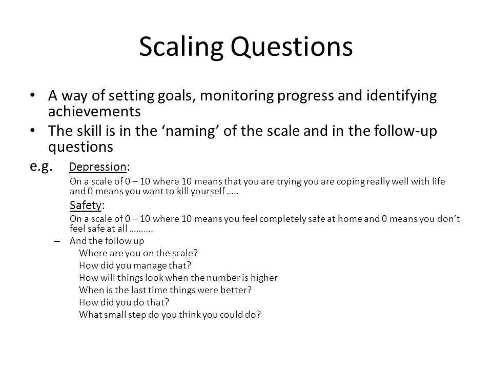 Scaling Questions A way of setting goals, monitoring progress and identifying achievements The skill is in the 'naming' of the scale and in the follow