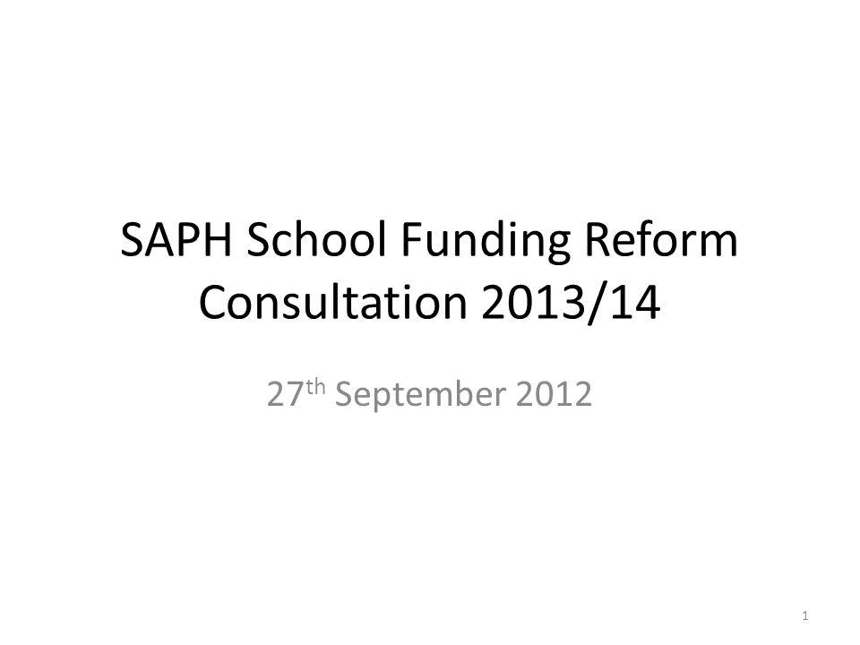 SAPH School Funding Reform Consultation 2013/14 27 th September 2012 1