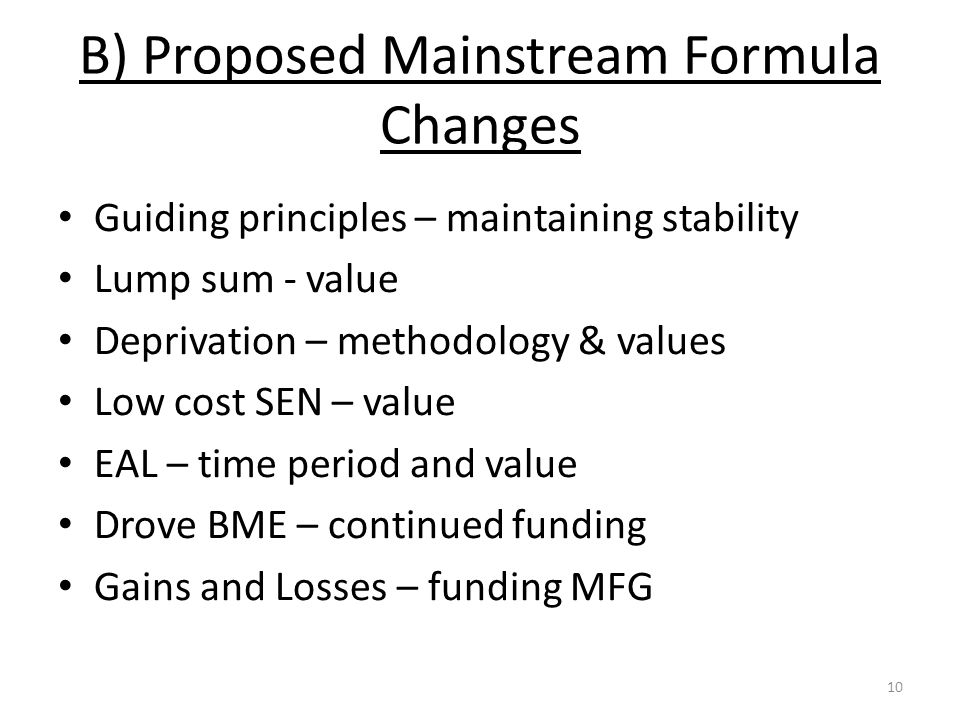 B) Proposed Mainstream Formula Changes Guiding principles – maintaining stability Lump sum - value Deprivation – methodology & values Low cost SEN – value EAL – time period and value Drove BME – continued funding Gains and Losses – funding MFG 10