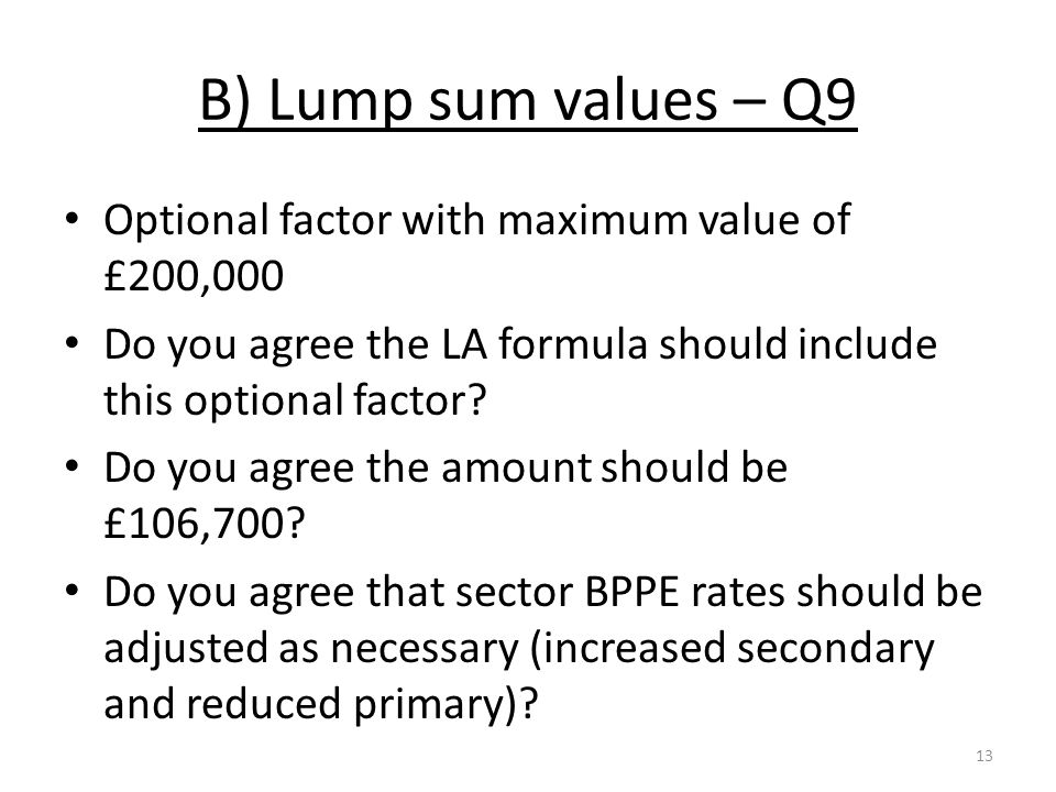 B) Lump sum values – Q9 Optional factor with maximum value of £200,000 Do you agree the LA formula should include this optional factor.