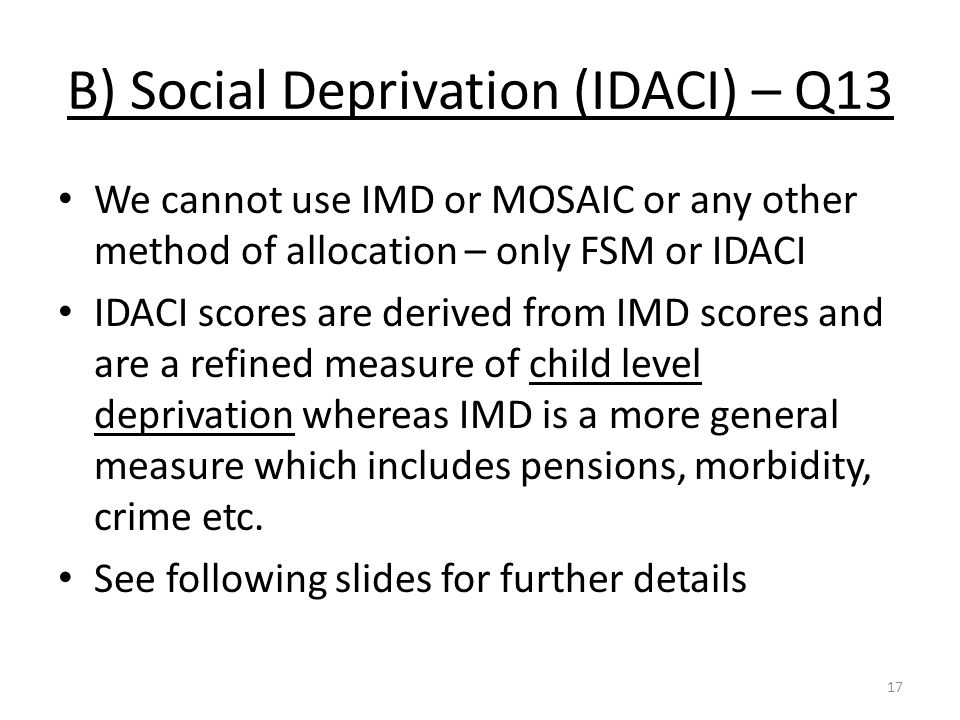 B) Social Deprivation (IDACI) – Q13 We cannot use IMD or MOSAIC or any other method of allocation – only FSM or IDACI IDACI scores are derived from IMD scores and are a refined measure of child level deprivation whereas IMD is a more general measure which includes pensions, morbidity, crime etc.
