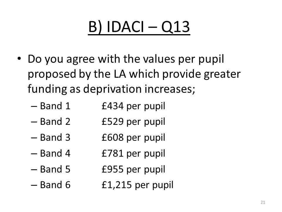 B) IDACI – Q13 Do you agree with the values per pupil proposed by the LA which provide greater funding as deprivation increases; – Band 1£434 per pupil – Band 2 £529 per pupil – Band 3£608 per pupil – Band 4£781 per pupil – Band 5£955 per pupil – Band 6£1,215 per pupil 21
