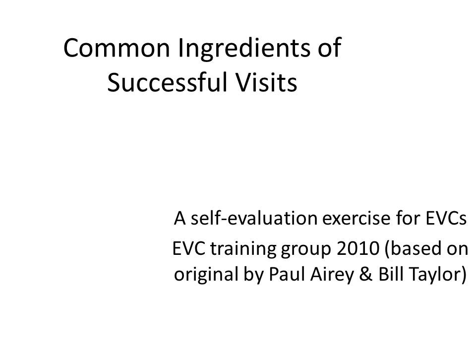 Common Ingredients of Successful Visits A self-evaluation exercise for EVCs EVC training group 2010 (based on original by Paul Airey & Bill Taylor)