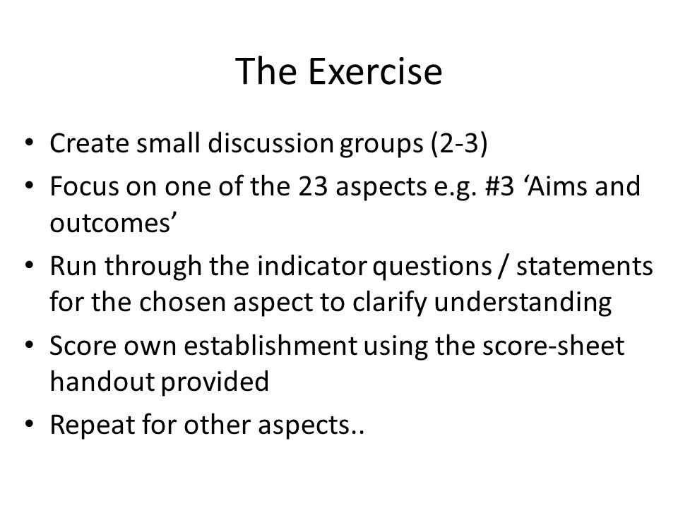 The Exercise Create small discussion groups (2-3) Focus on one of the 23 aspects e.g.