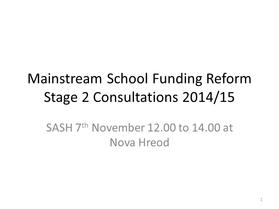 Mainstream School Funding Reform Stage 2 Consultations 2014/15 SASH 7 th November 12.00 to 14.00 at Nova Hreod 1