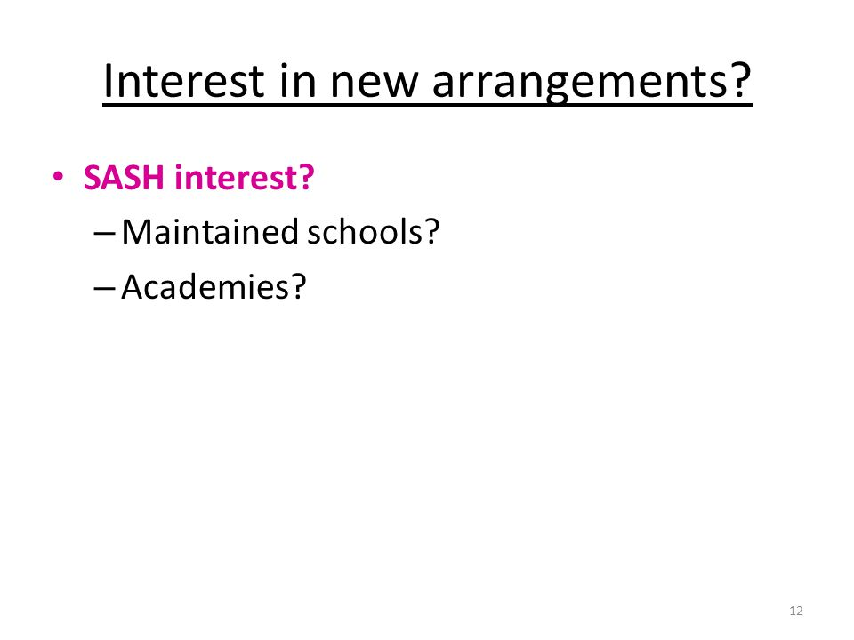 Interest in new arrangements? SASH interest? – Maintained schools? – Academies? 12