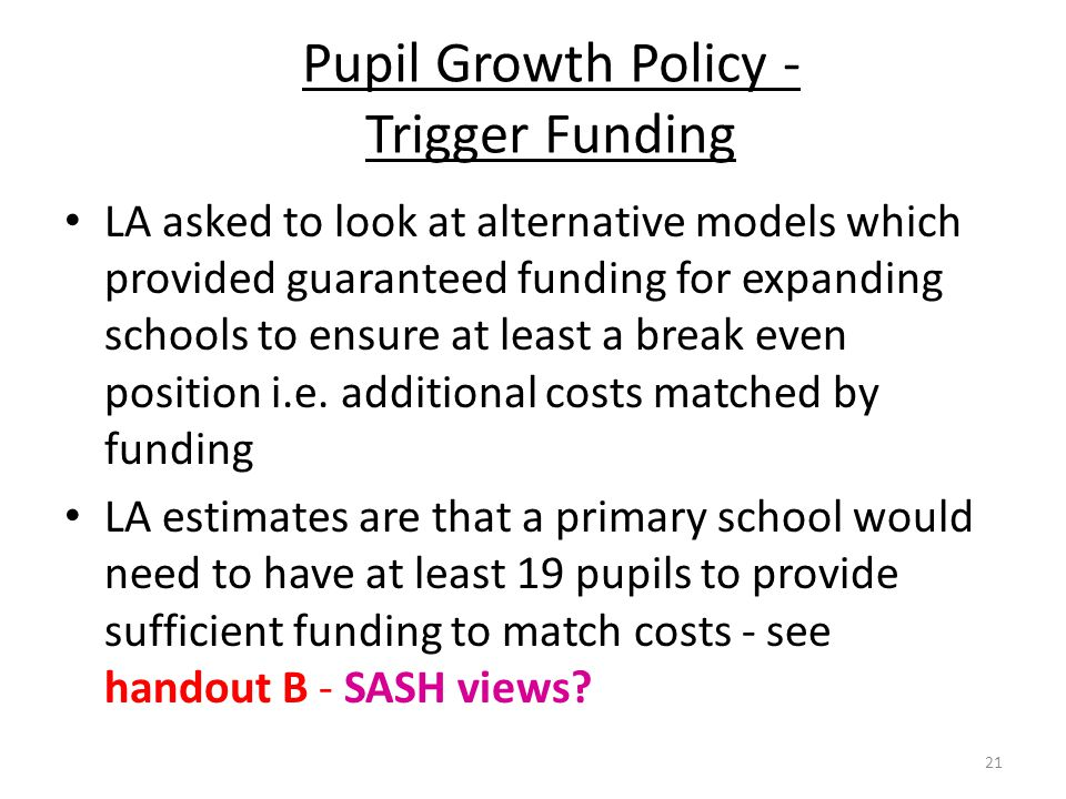 Pupil Growth Policy - Trigger Funding LA asked to look at alternative models which provided guaranteed funding for expanding schools to ensure at leas
