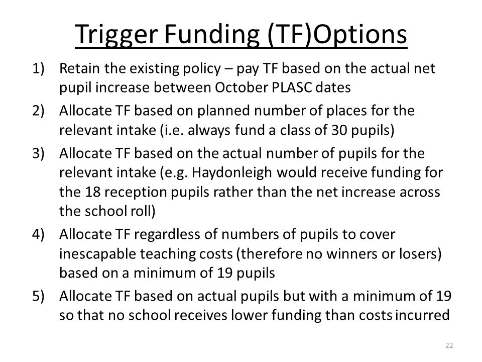 Trigger Funding (TF)Options 1)Retain the existing policy – pay TF based on the actual net pupil increase between October PLASC dates 2)Allocate TF bas