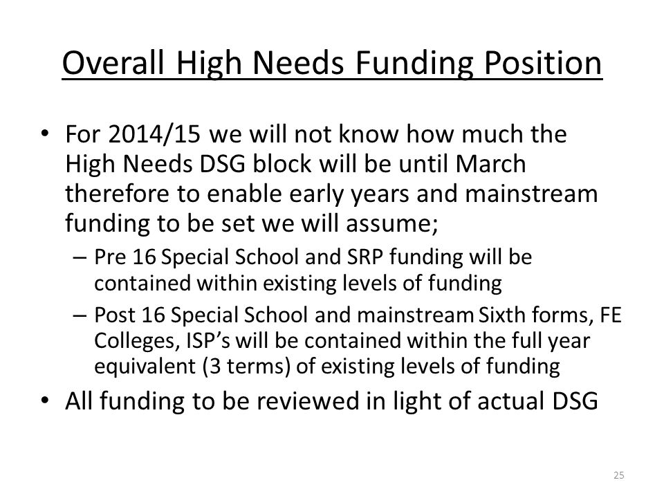Overall High Needs Funding Position For 2014/15 we will not know how much the High Needs DSG block will be until March therefore to enable early years