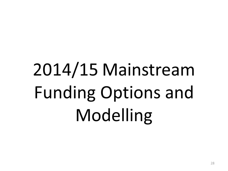 2014/15 Mainstream Funding Options and Modelling 28
