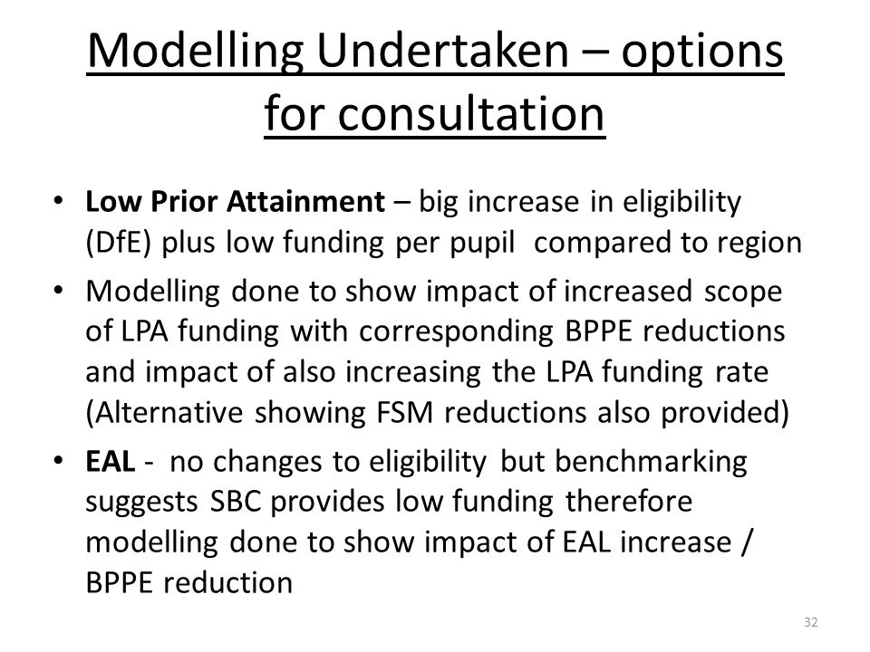 Modelling Undertaken – options for consultation Low Prior Attainment – big increase in eligibility (DfE) plus low funding per pupil compared to region
