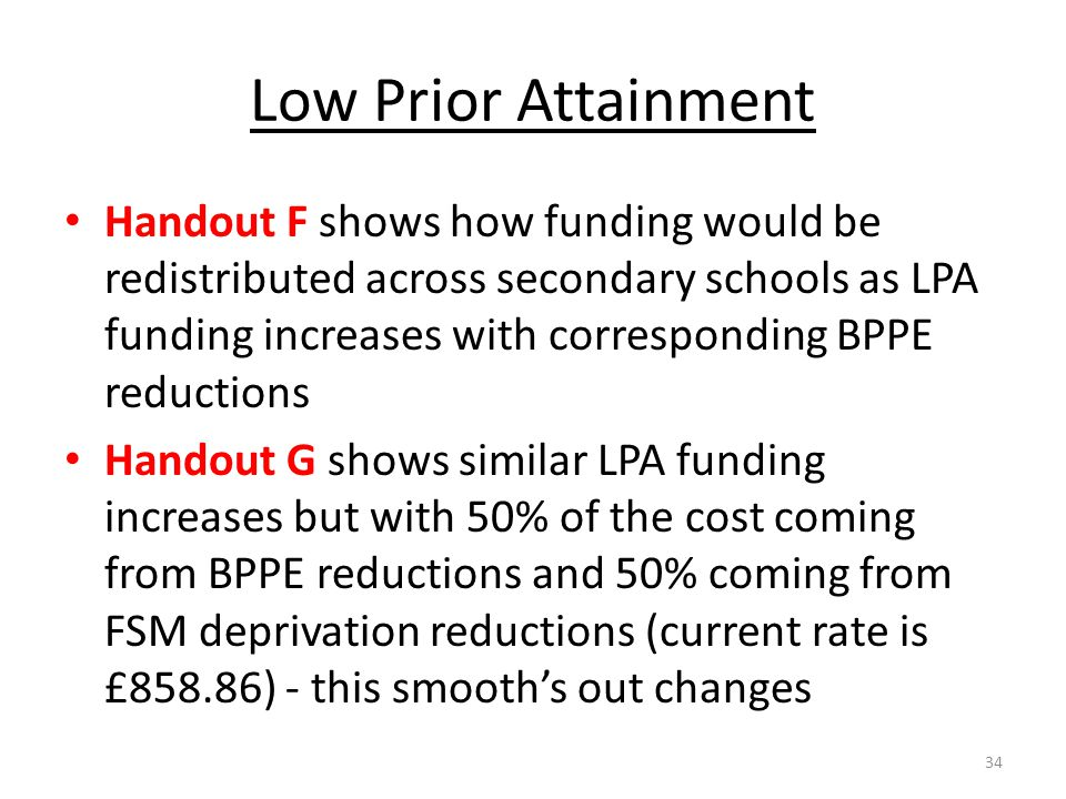 Low Prior Attainment Handout F shows how funding would be redistributed across secondary schools as LPA funding increases with corresponding BPPE redu