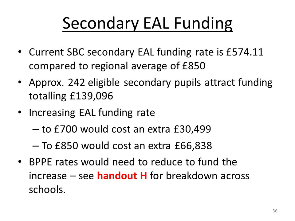 Secondary EAL Funding Current SBC secondary EAL funding rate is £574.11 compared to regional average of £850 Approx. 242 eligible secondary pupils att