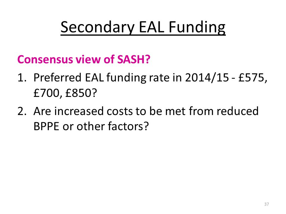 Secondary EAL Funding Consensus view of SASH? 1.Preferred EAL funding rate in 2014/15 - £575, £700, £850? 2.Are increased costs to be met from reduced