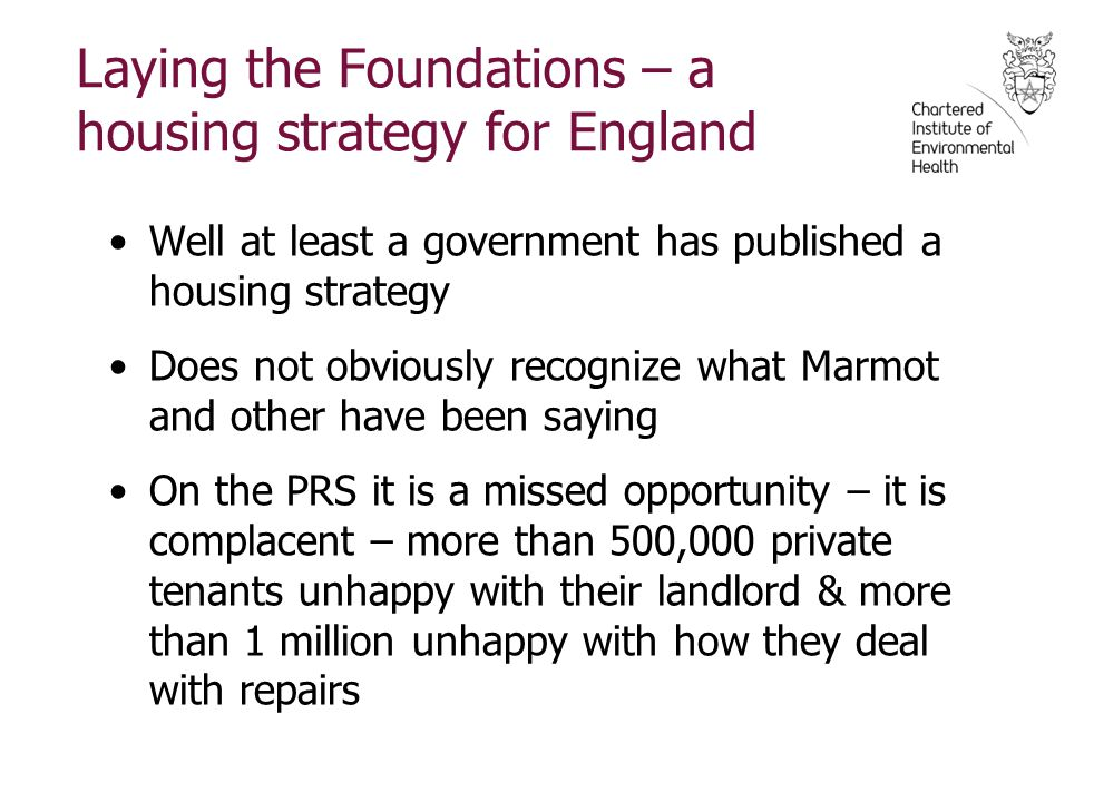 Laying the Foundations – a housing strategy for England Well at least a government has published a housing strategy Does not obviously recognize what Marmot and other have been saying On the PRS it is a missed opportunity – it is complacent – more than 500,000 private tenants unhappy with their landlord & more than 1 million unhappy with how they deal with repairs
