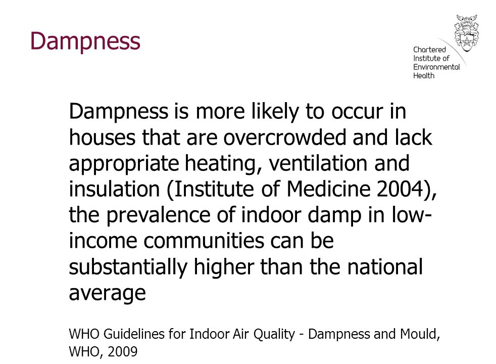 Dampness Dampness is more likely to occur in houses that are overcrowded and lack appropriate heating, ventilation and insulation (Institute of Medicine 2004), the prevalence of indoor damp in low- income communities can be substantially higher than the national average WHO Guidelines for Indoor Air Quality - Dampness and Mould, WHO, 2009