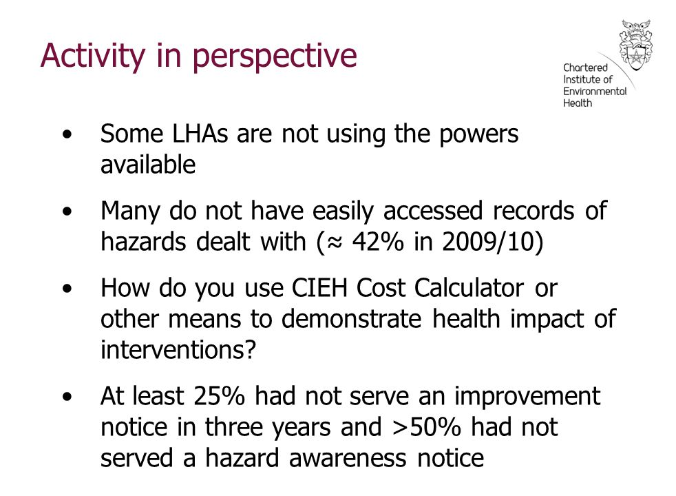 Activity in perspective Some LHAs are not using the powers available Many do not have easily accessed records of hazards dealt with (≈ 42% in 2009/10) How do you use CIEH Cost Calculator or other means to demonstrate health impact of interventions.