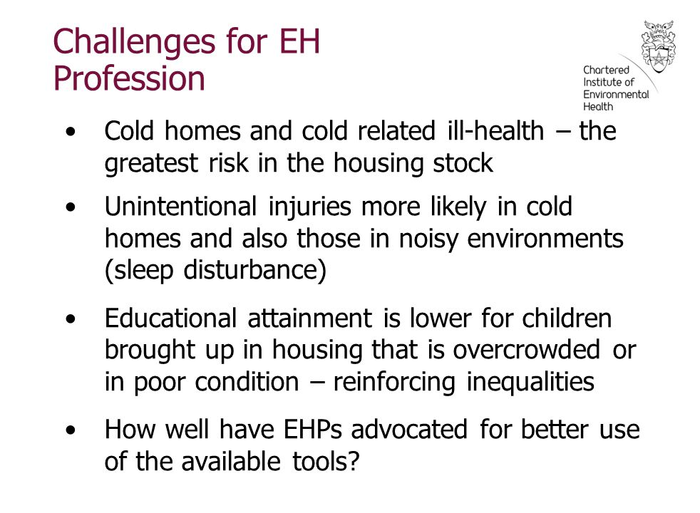 Challenges for EH Profession Cold homes and cold related ill-health – the greatest risk in the housing stock Unintentional injuries more likely in cold homes and also those in noisy environments (sleep disturbance) Educational attainment is lower for children brought up in housing that is overcrowded or in poor condition – reinforcing inequalities How well have EHPs advocated for better use of the available tools?