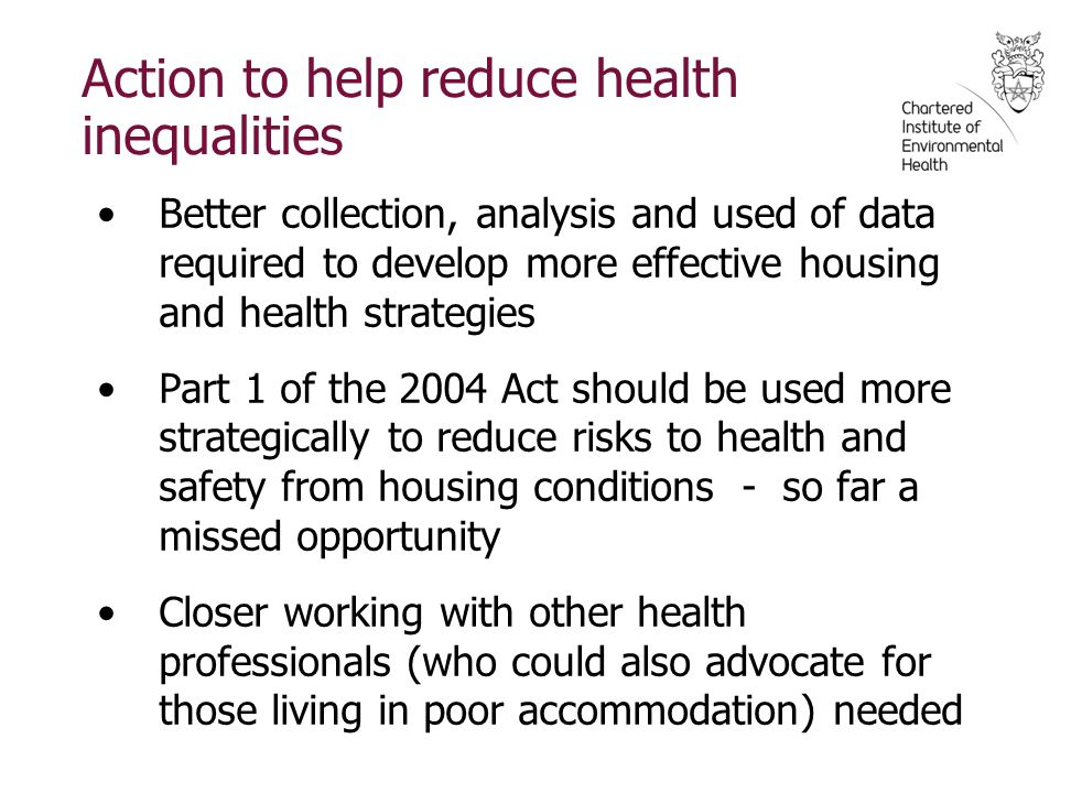 Action to help reduce health inequalities Better collection, analysis and used of data required to develop more effective housing and health strategies Part 1 of the 2004 Act should be used more strategically to reduce risks to health and safety from housing conditions - so far a missed opportunity Closer working with other health professionals (who could also advocate for those living in poor accommodation) needed