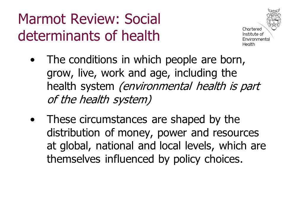Marmot Review: Social determinants of health The conditions in which people are born, grow, live, work and age, including the health system (environmental health is part of the health system) These circumstances are shaped by the distribution of money, power and resources at global, national and local levels, which are themselves influenced by policy choices.