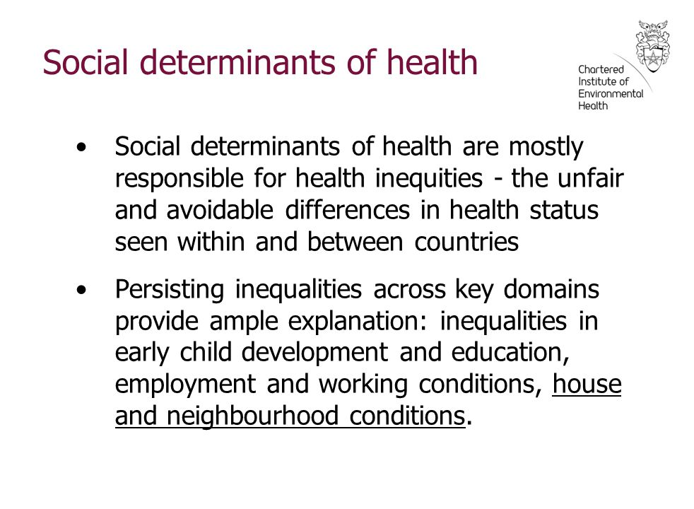 Social determinants of health Social determinants of health are mostly responsible for health inequities - the unfair and avoidable differences in health status seen within and between countries Persisting inequalities across key domains provide ample explanation: inequalities in early child development and education, employment and working conditions, house and neighbourhood conditions.