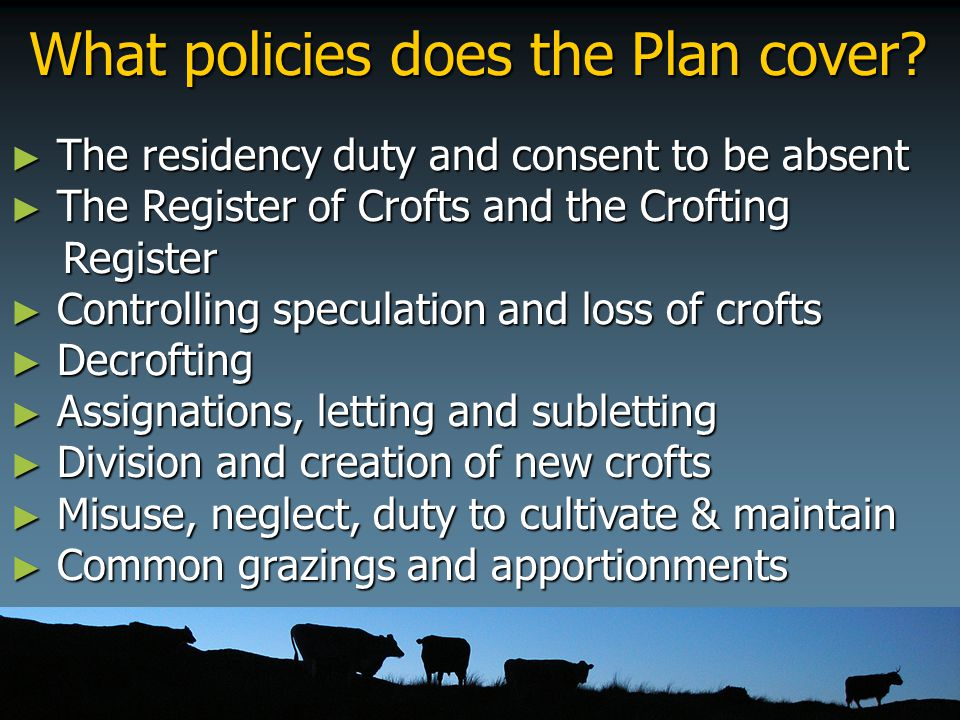 What policies does the Plan cover? ► The residency duty and consent to be absent ► The Register of Crofts and the Crofting Register Register ► Control