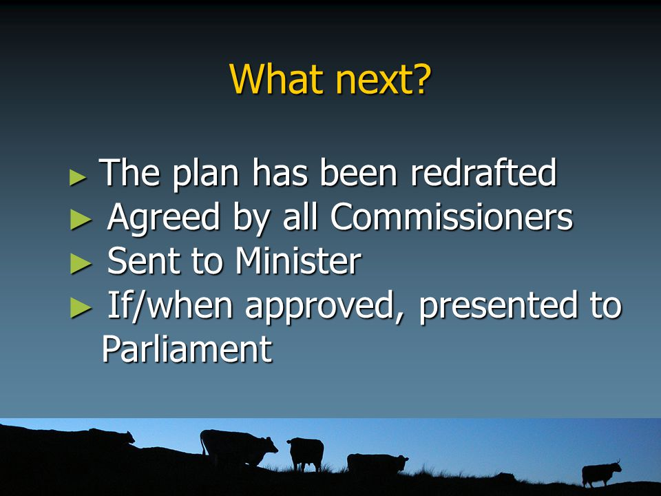 What next? ► The plan has been redrafted ► Agreed by all Commissioners ► Sent to Minister ► If/when approved, presented to Parliament Parliament