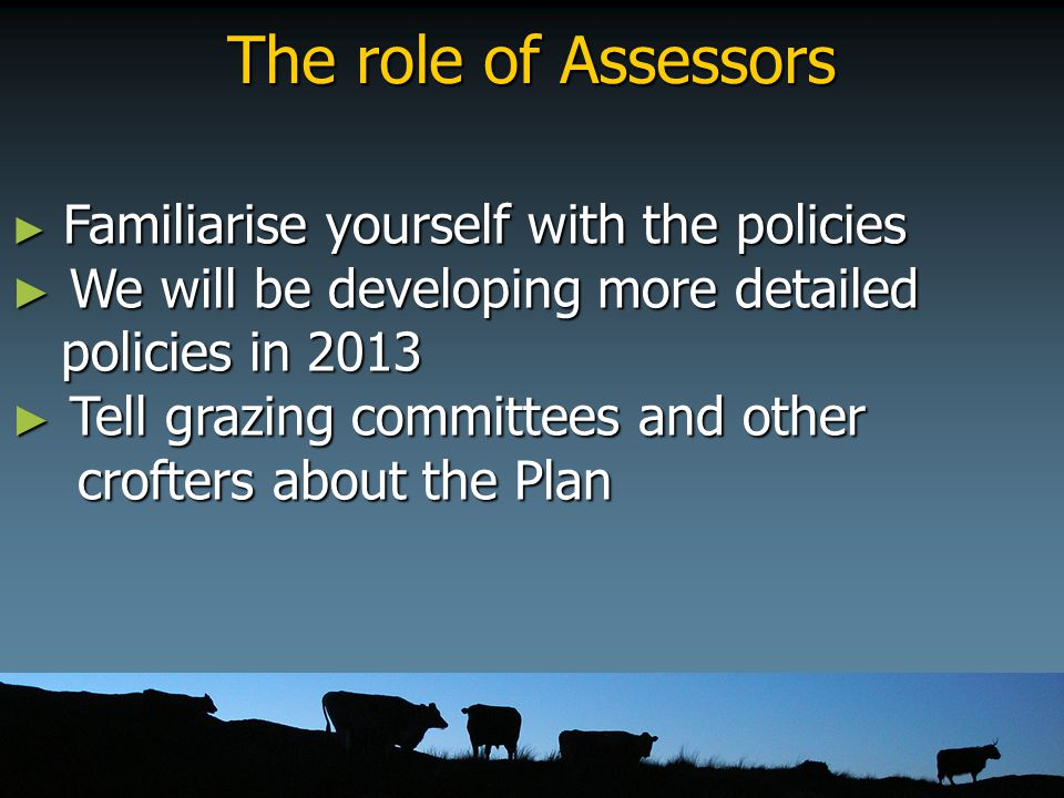 The role of Assessors ► Familiarise yourself with the policies ► We will be developing more detailed policies in 2013 policies in 2013 ► Tell grazing