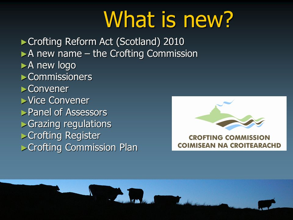 What is new? ► Crofting Reform Act (Scotland) 2010 ► A new name – the Crofting Commission ► A new logo ► Commissioners ► Convener ► Vice Convener ► Pa
