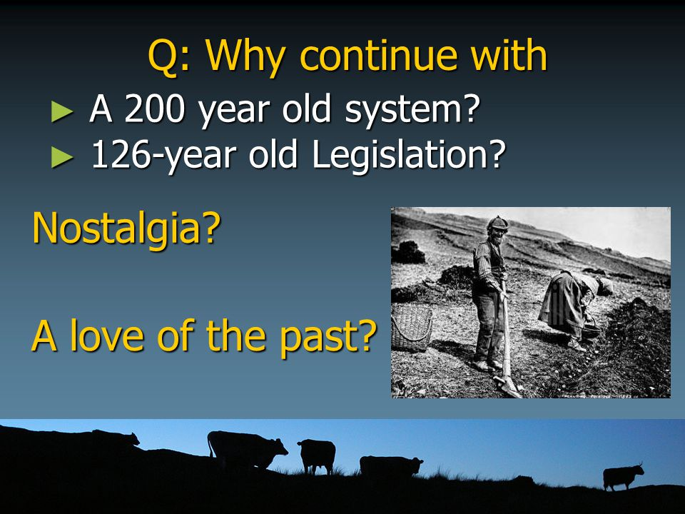 Q: Why continue with ► A 200 year old system? ► 126-year old Legislation? Nostalgia? A love of the past?