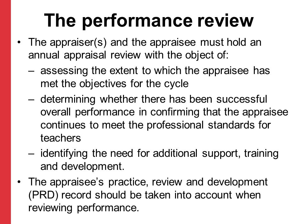 The performance review The appraiser(s) and the appraisee must hold an annual appraisal review with the object of: – assessing the extent to which the