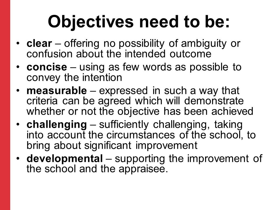 Objectives need to be: clear – offering no possibility of ambiguity or confusion about the intended outcome concise – using as few words as possible t
