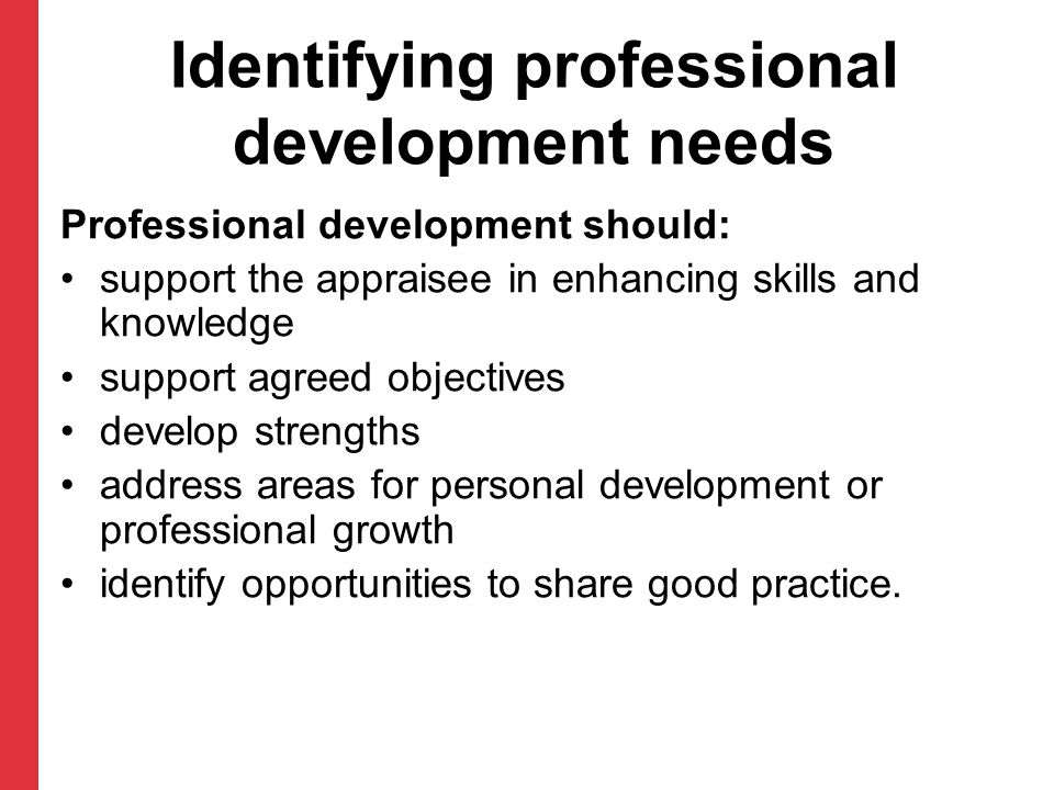 Identifying professional development needs Professional development should: support the appraisee in enhancing skills and knowledge support agreed obj