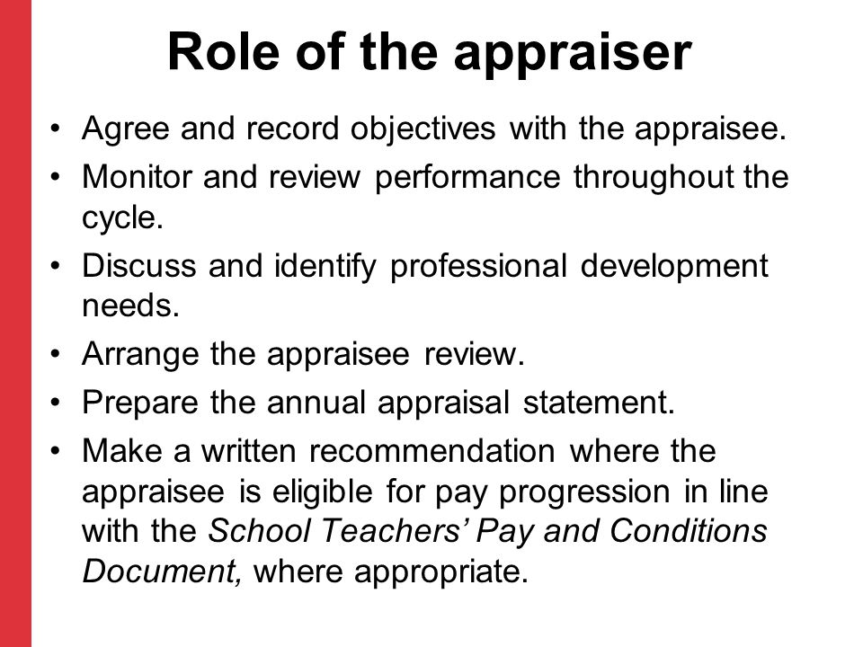 Role of the appraiser Agree and record objectives with the appraisee. Monitor and review performance throughout the cycle. Discuss and identify profes