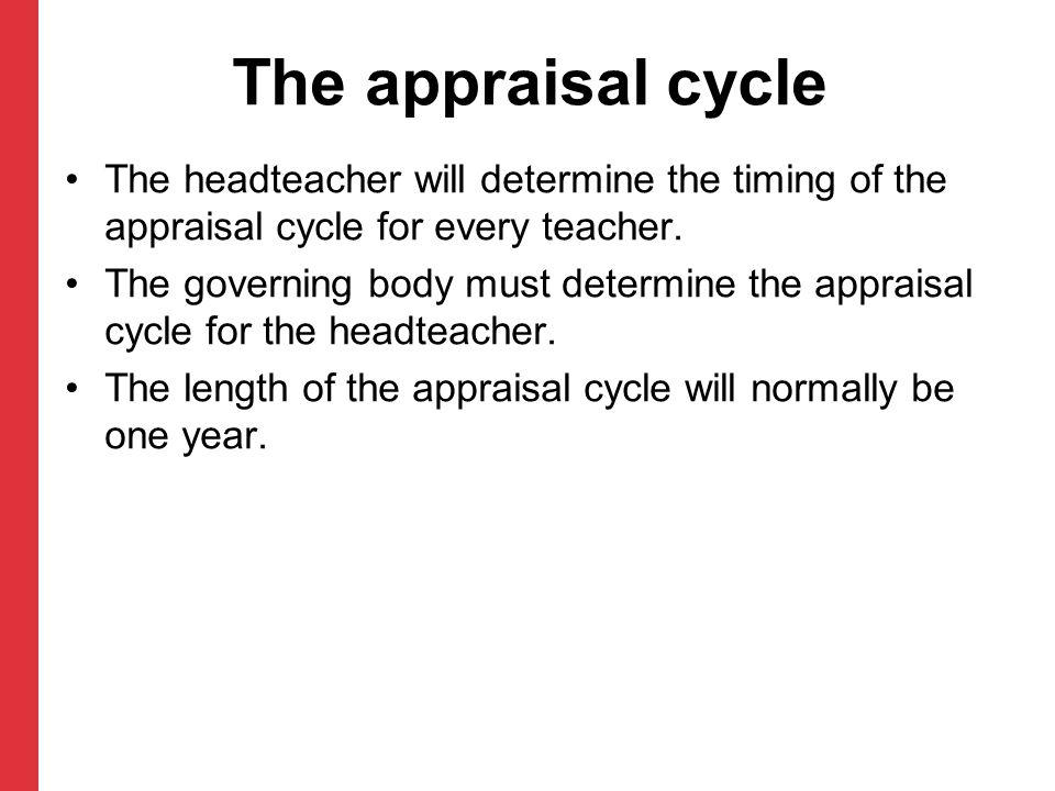 The headteacher will determine the timing of the appraisal cycle for every teacher. The governing body must determine the appraisal cycle for the head
