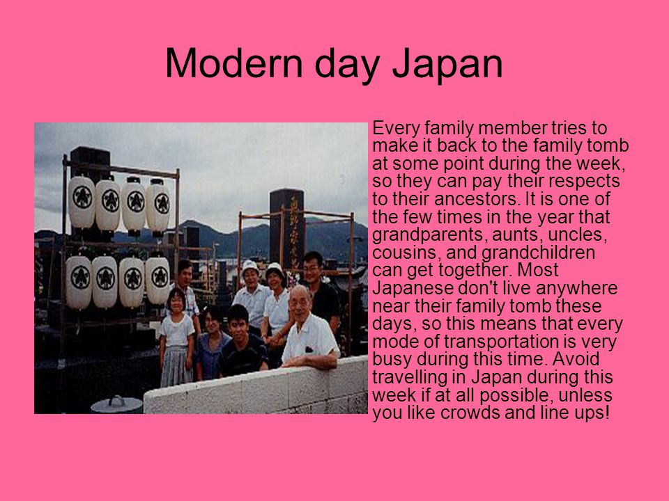 Modern day Japan Every family member tries to make it back to the family tomb at some point during the week, so they can pay their respects to their ancestors.