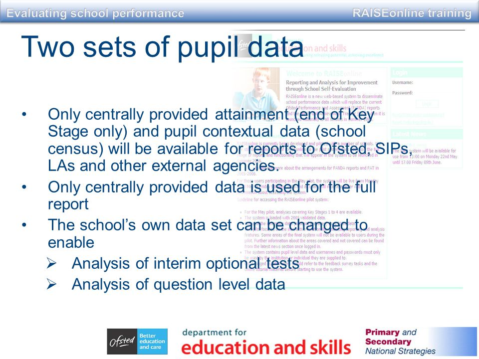 Two sets of pupil data Only centrally provided attainment (end of Key Stage only) and pupil contextual data (school census) will be available for reports to Ofsted, SIPs, LAs and other external agencies.