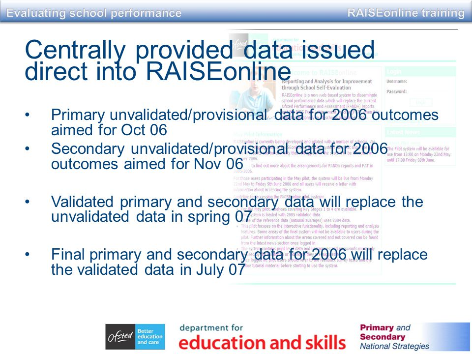 Centrally provided data issued direct into RAISEonline Primary unvalidated/provisional data for 2006 outcomes aimed for Oct 06 Secondary unvalidated/provisional data for 2006 outcomes aimed for Nov 06 Validated primary and secondary data will replace the unvalidated data in spring 07 Final primary and secondary data for 2006 will replace the validated data in July 07