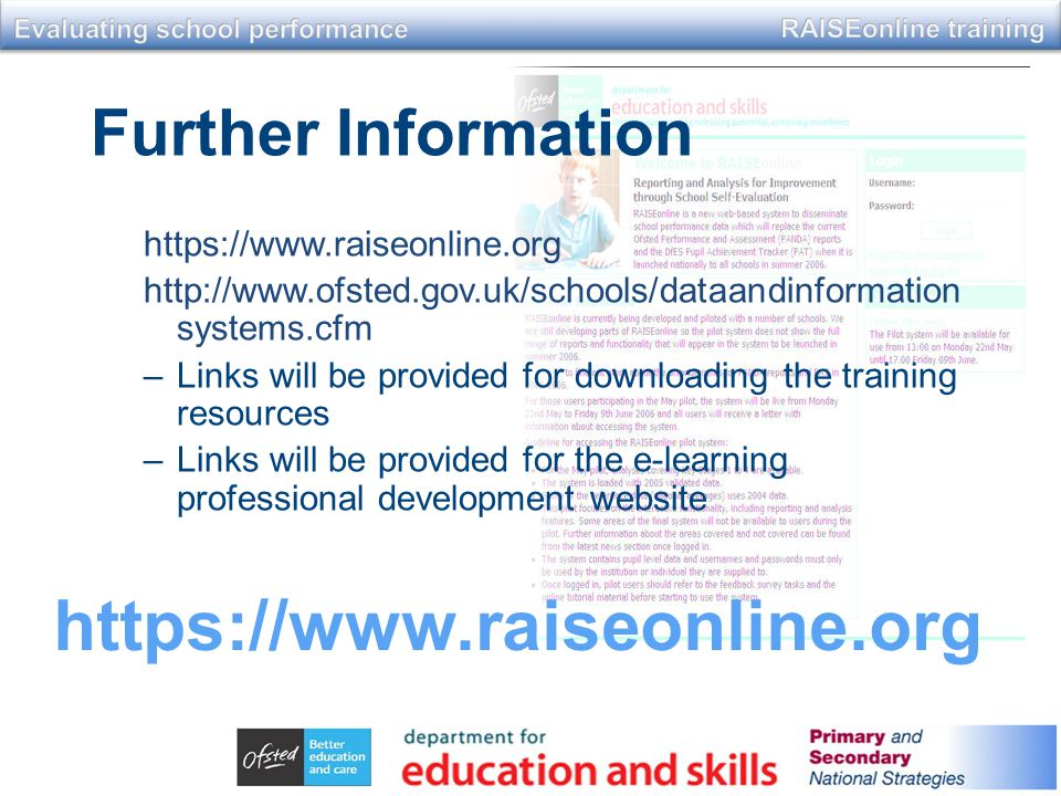Further Information https://www.raiseonline.org http://www.ofsted.gov.uk/schools/dataandinformation systems.cfm –Links will be provided for downloading the training resources –Links will be provided for the e-learning professional development website https://www.raiseonline.org