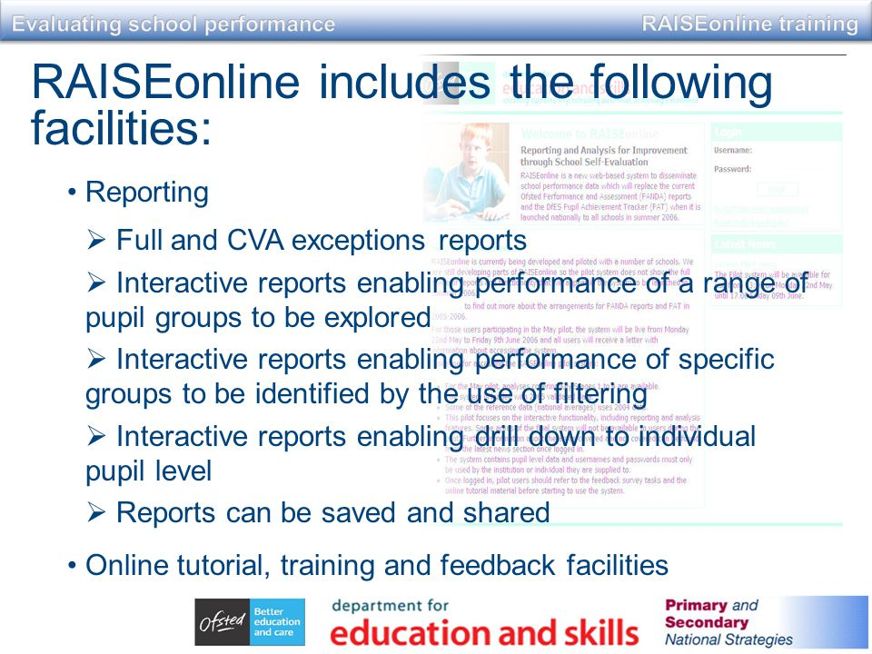 RAISEonline includes the following facilities: Reporting  Full and CVA exceptions reports  Interactive reports enabling performance of a range of pupil groups to be explored  Interactive reports enabling performance of specific groups to be identified by the use of filtering  Interactive reports enabling drill down to individual pupil level  Reports can be saved and shared Online tutorial, training and feedback facilities