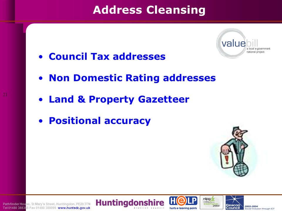 Pathfinder House, St Mary s Street, Huntingdon, PE29 3TN Tel 01480 388388 Fax 01480 388099 www.huntsdc.gov.uk Address Cleansing Council Tax addresses Non Domestic Rating addresses Land & Property Gazetteer Positional accuracy 21