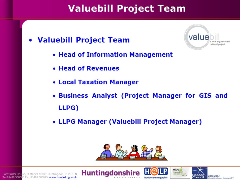 Pathfinder House, St Mary s Street, Huntingdon, PE29 3TN Tel 01480 388388 Fax 01480 388099 www.huntsdc.gov.uk Valuebill Project Team Head of Information Management Head of Revenues Local Taxation Manager Business Analyst (Project Manager for GIS and LLPG) LLPG Manager (Valuebill Project Manager)