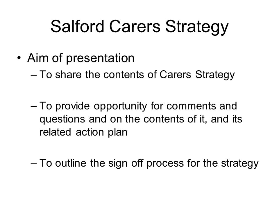 Salford's Carers Strategy Salford s last carers strategy was developed in 2008 It has been developed following work undertaken by the previous Carers Strategy Board and feedback from consultation events It covers the period from 2013 - 2016 Strategy aims to identify our priorities to help improve the lives of carers in Salford
