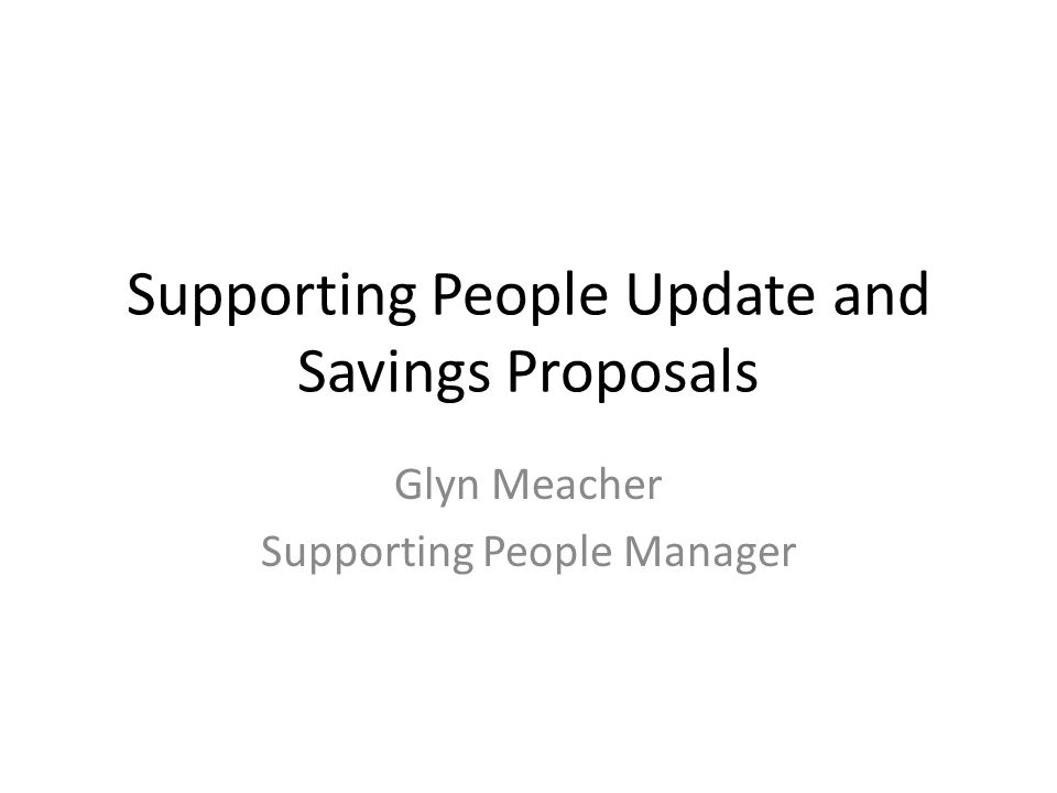 Supporting People Update and Savings Proposals Glyn Meacher Supporting People Manager
