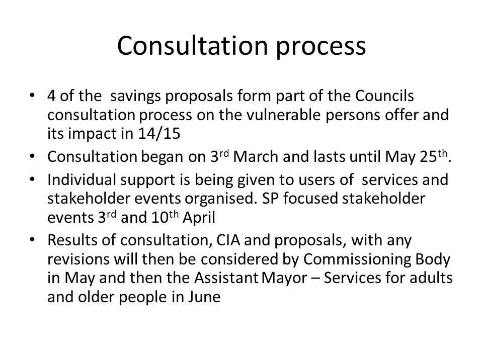 Consultation process 4 of the savings proposals form part of the Councils consultation process on the vulnerable persons offer and its impact in 14/15