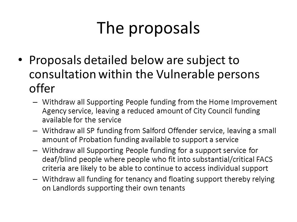 The proposals Proposals detailed below are subject to consultation within the Vulnerable persons offer – Withdraw all Supporting People funding from the Home Improvement Agency service, leaving a reduced amount of City Council funding available for the service – Withdraw all SP funding from Salford Offender service, leaving a small amount of Probation funding available to support a service – Withdraw all Supporting People funding for a support service for deaf/blind people where people who fit into substantial/critical FACS criteria are likely to be able to continue to access individual support – Withdraw all funding for tenancy and floating support thereby relying on Landlords supporting their own tenants