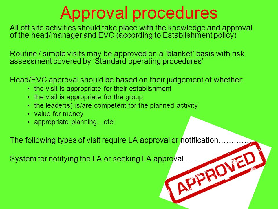 Approval procedures All off site activities should take place with the knowledge and approval of the head/manager and EVC (according to Establishment policy) Routine / simple visits may be approved on a 'blanket' basis with risk assessment covered by 'Standard operating procedures' Head/EVC approval should be based on their judgement of whether: the visit is appropriate for their establishment the visit is appropriate for the group the leader(s) is/are competent for the planned activity value for money appropriate planning…etc.