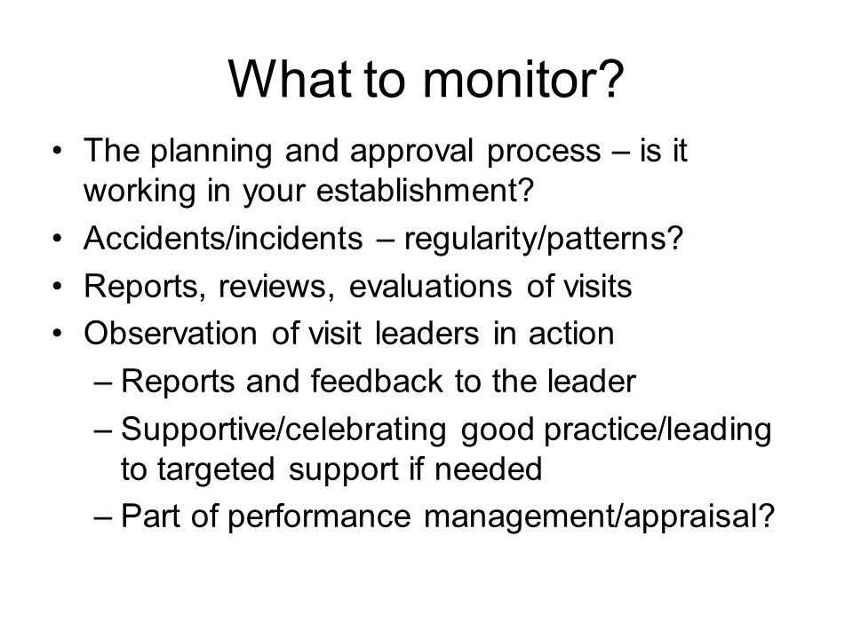 What to monitor? The planning and approval process – is it working in your establishment? Accidents/incidents – regularity/patterns? Reports, reviews,